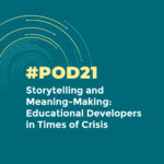#POD21: Storytelling and Meaning-Making: Educational Developers in Times of Crisis