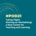 #POD21: Taking Flight: Starting (or Revitalizing) a New Center for Teaching and Learning